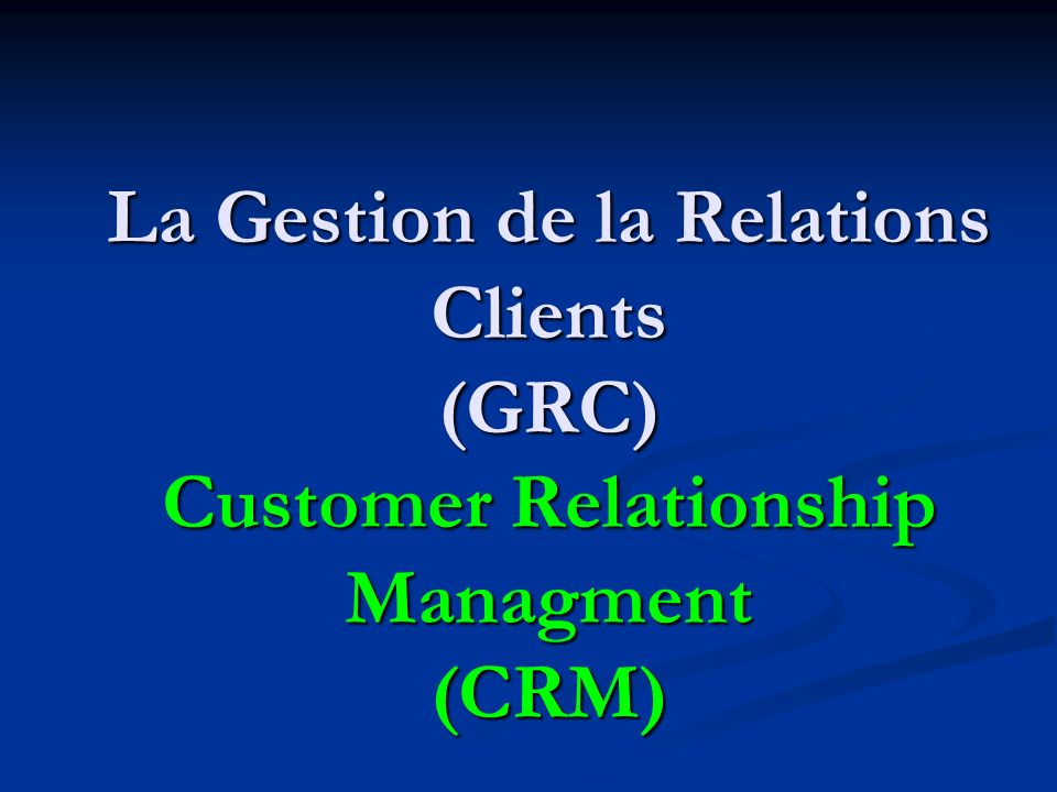 La Gestion de la Relations Clients (GRC) Customer Relationship Managment (CRM)