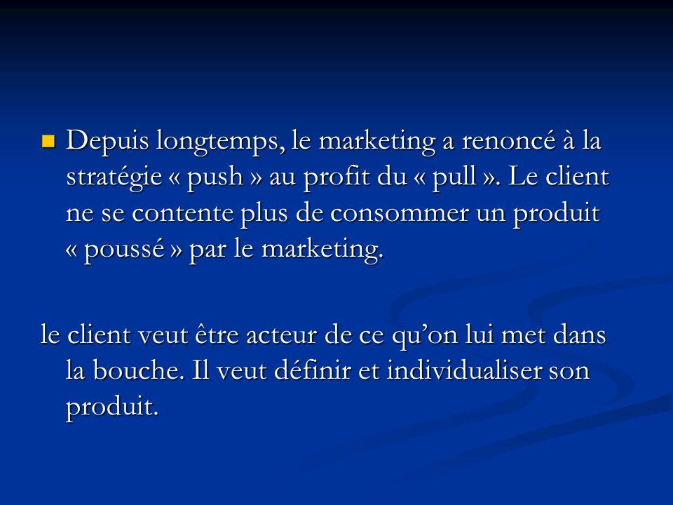 Depuis longtemps, le marketing a renoncé à la stratégie « push » au profit du « pull ». Le client ne se contente plus de consommer un produit « poussé » par le marketing.
