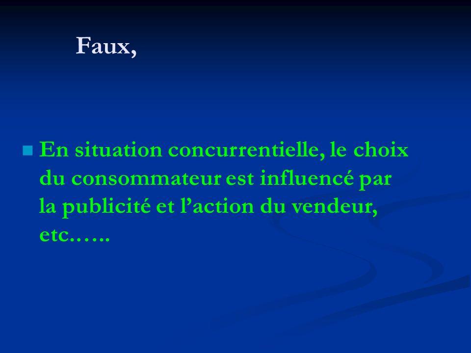 Faux, En situation concurrentielle, le choix du consommateur est influencé par la publicité et l'action du vendeur, etc.…..
