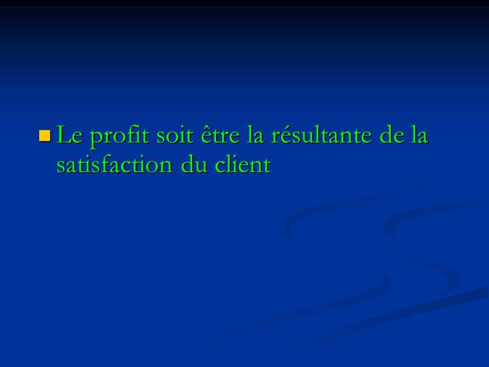 Le profit soit être la résultante de la satisfaction du client