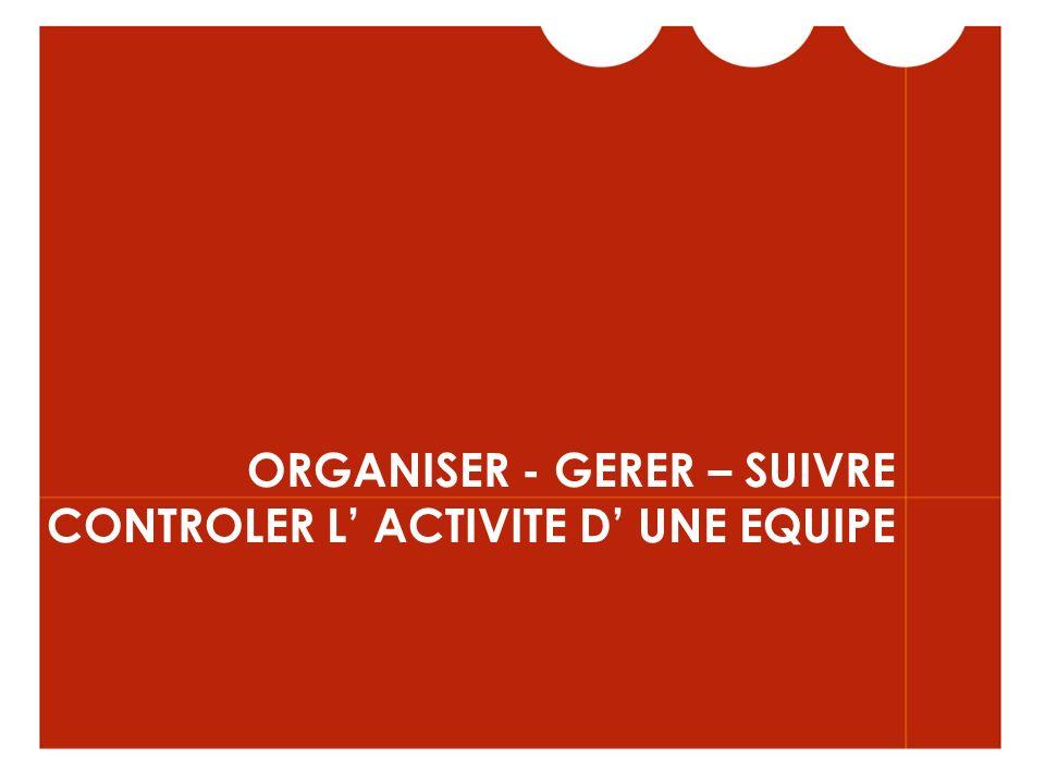 ORGANISER - GERER – SUIVRE CONTROLER L' ACTIVITE D' UNE EQUIPE