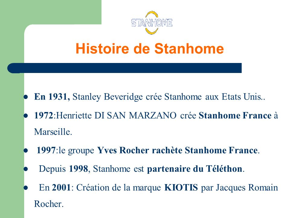 Histoire de Stanhome En 1931, Stanley Beveridge crée Stanhome aux Etats Unis.. 1972:Henriette DI SAN MARZANO crée Stanhome France à Marseille.