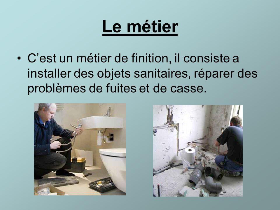 Le métier C'est un métier de finition, il consiste a installer des objets sanitaires, réparer des problèmes de fuites et de casse.