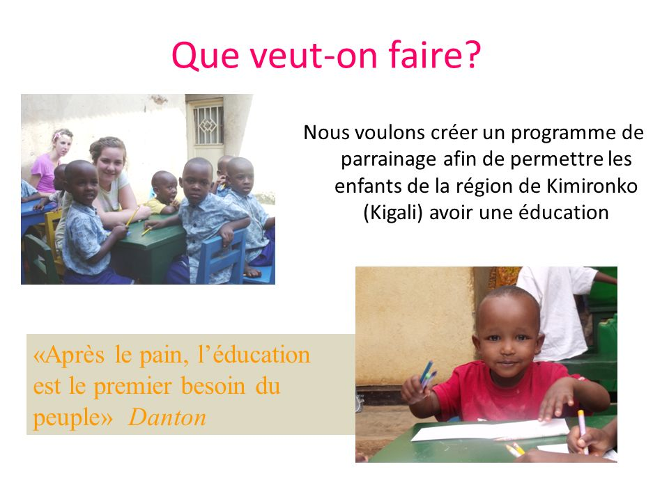 Que veut-on faire Nous voulons créer un programme de parrainage afin de permettre les enfants de la région de Kimironko (Kigali) avoir une éducation.