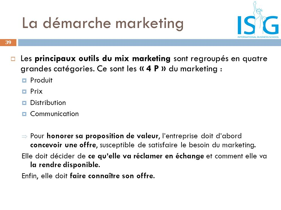 La démarche marketing Les principaux outils du mix marketing sont regroupés en quatre grandes catégories. Ce sont les « 4 P » du marketing :
