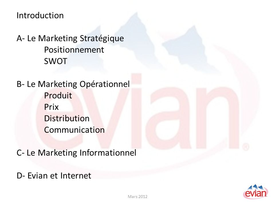 Introduction A- Le Marketing Stratégique Positionnement SWOT B- Le Marketing Opérationnel Produit Prix Distribution Communication C- Le Marketing Informationnel D- Evian et Internet