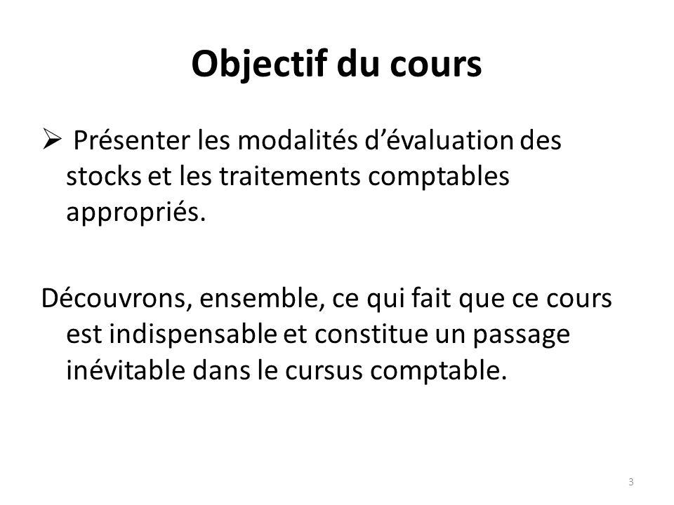 Objectif du cours Présenter les modalités d'évaluation des stocks et les traitements comptables appropriés.