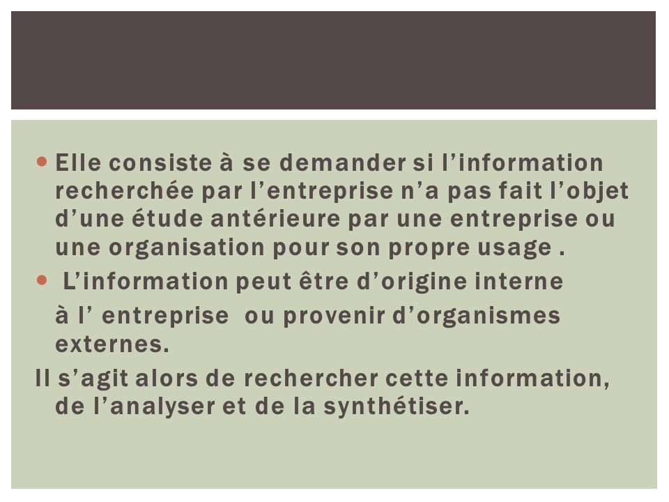 Elle consiste à se demander si l'information recherchée par l'entreprise n'a pas fait l'objet d'une étude antérieure par une entreprise ou une organisation pour son propre usage .