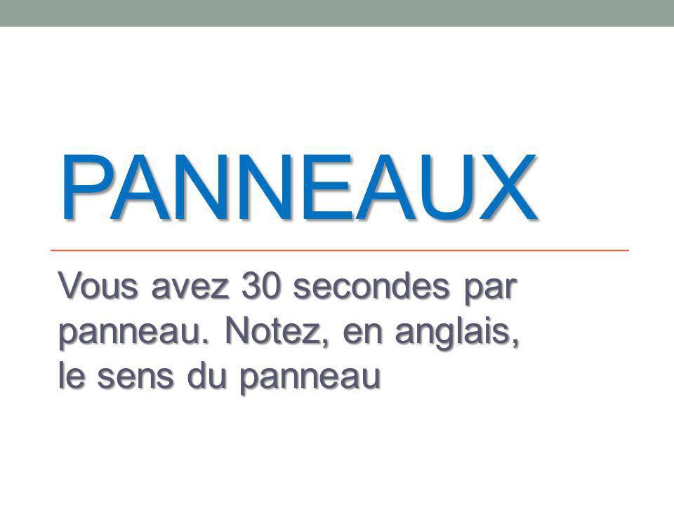 PANNEAUX Vous avez 30 secondes par panneau. Notez, en anglais, le sens du panneau