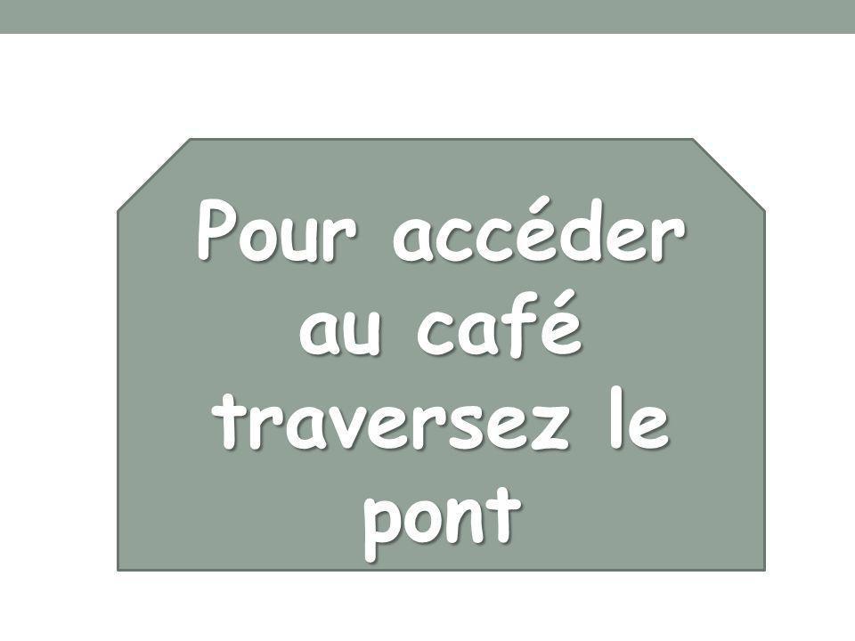 Pour accéder au café traversez le pont