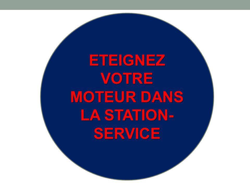 ETEIGNEZ VOTRE MOTEUR DANS LA STATION-SERVICE
