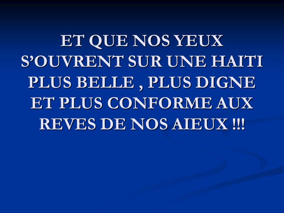 ET QUE NOS YEUX S'OUVRENT SUR UNE HAITI PLUS BELLE , PLUS DIGNE ET PLUS CONFORME AUX REVES DE NOS AIEUX !!!