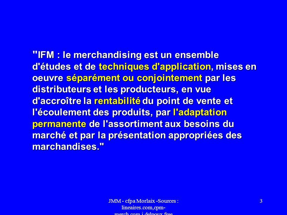 IFM : le merchandising est un ensemble d études et de techniques d application, mises en oeuvre séparément ou conjointement par les distributeurs et les producteurs, en vue d accroître la rentabilité du point de vente et l écoulement des produits, par l adaptation permanente de l assortiment aux besoins du marché et par la présentation appropriées des marchandises.