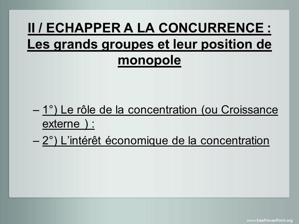II / ECHAPPER A LA CONCURRENCE : Les grands groupes et leur position de monopole