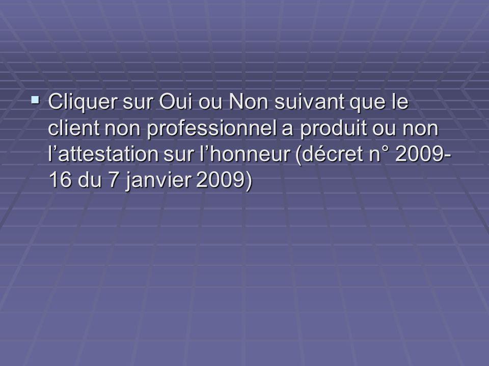 Cliquer sur Oui ou Non suivant que le client non professionnel a produit ou non l'attestation sur l'honneur (décret n° 2009-16 du 7 janvier 2009)