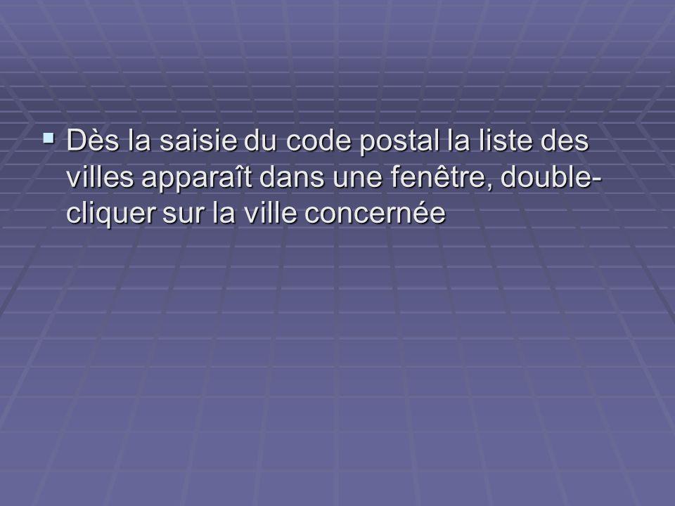 Dès la saisie du code postal la liste des villes apparaît dans une fenêtre, double-cliquer sur la ville concernée