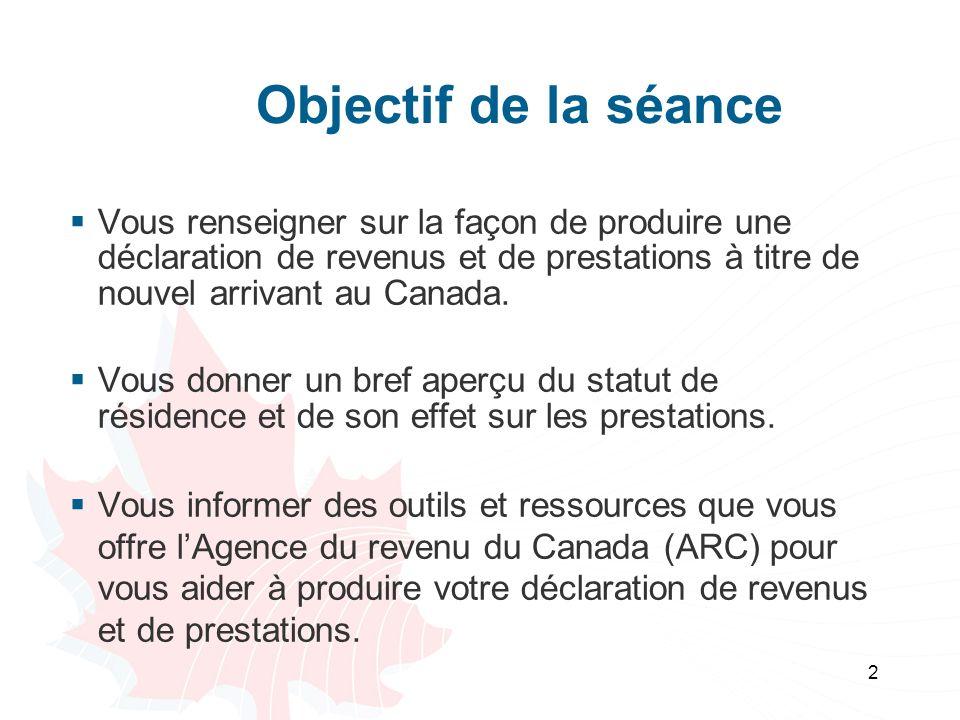 Objectif de la séance Vous renseigner sur la façon de produire une déclaration de revenus et de prestations à titre de nouvel arrivant au Canada.