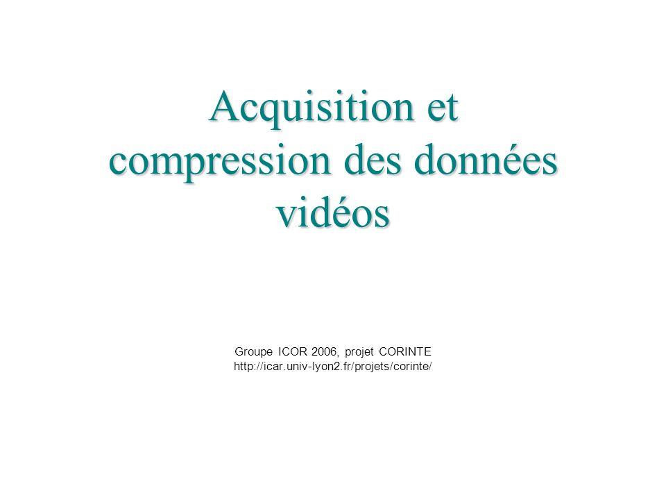 Acquisition et compression des données vidéos Groupe ICOR 2006, projet CORINTE http://icar.univ-lyon2.fr/projets/corinte/