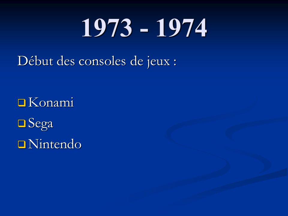 1973 - 1974 Début des consoles de jeux : Konami Sega Nintendo