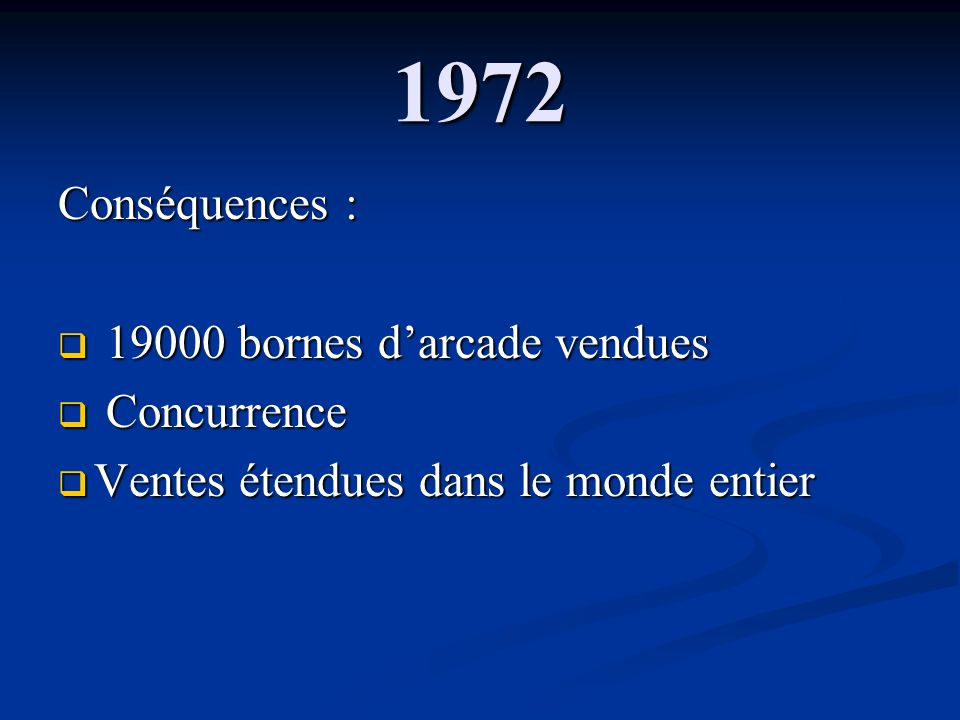 1972 Conséquences : 19000 bornes d'arcade vendues Concurrence