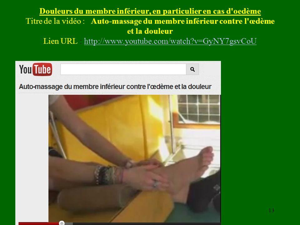 Douleurs du membre inférieur, en particulier en cas d oedème Titre de la vidéo : Auto-massage du membre inférieur contre l œdème et la douleur Lien URL : http://www.youtube.com/watch v=GyNY7gsvCoU
