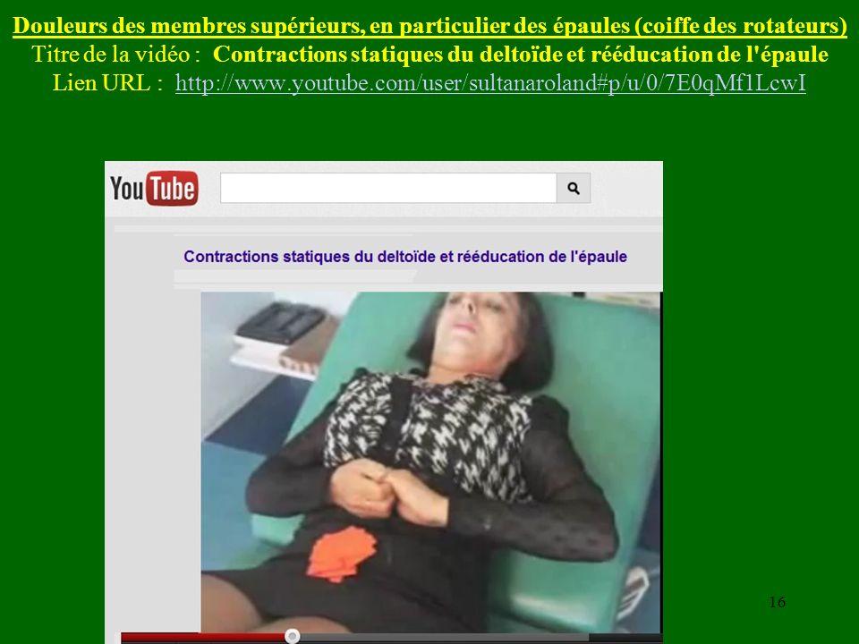 Douleurs des membres supérieurs, en particulier des épaules (coiffe des rotateurs) Titre de la vidéo : Contractions statiques du deltoïde et rééducation de l épaule Lien URL : http://www.youtube.com/user/sultanaroland#p/u/0/7E0qMf1LcwI