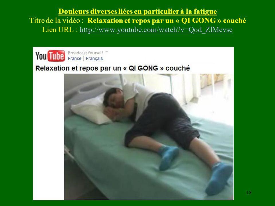 Douleurs diverses liées en particulier à la fatigue Titre de la vidéo : Relaxation et repos par un « QI GONG » couché Lien URL : http://www.youtube.com/watch v=Qod_ZlMevsc