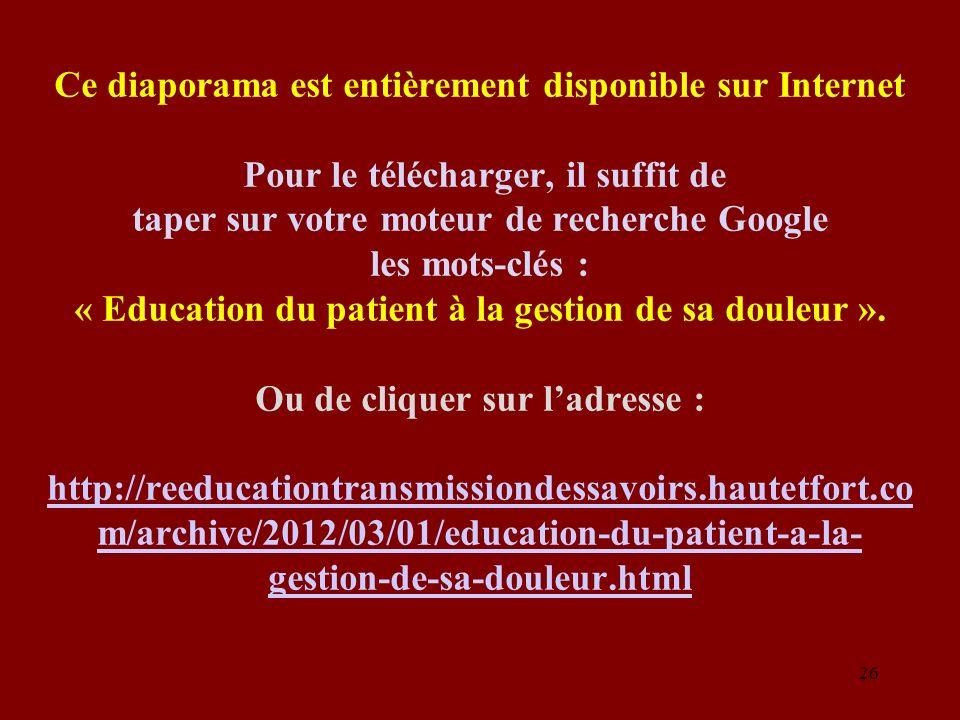 Ce diaporama est entièrement disponible sur Internet Pour le télécharger, il suffit de taper sur votre moteur de recherche Google les mots-clés : « Education du patient à la gestion de sa douleur ».