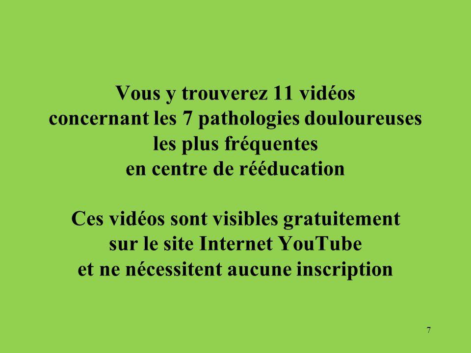 Vous y trouverez 11 vidéos concernant les 7 pathologies douloureuses les plus fréquentes en centre de rééducation Ces vidéos sont visibles gratuitement sur le site Internet YouTube et ne nécessitent aucune inscription