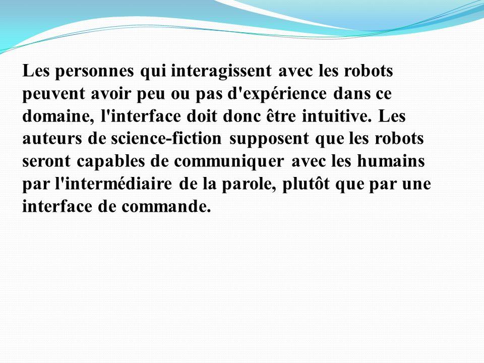 Les personnes qui interagissent avec les robots peuvent avoir peu ou pas d expérience dans ce domaine, l interface doit donc être intuitive.