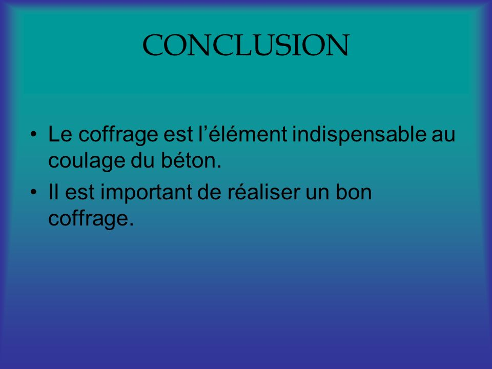 CONCLUSIONLe coffrage est l'élément indispensable au coulage du béton.