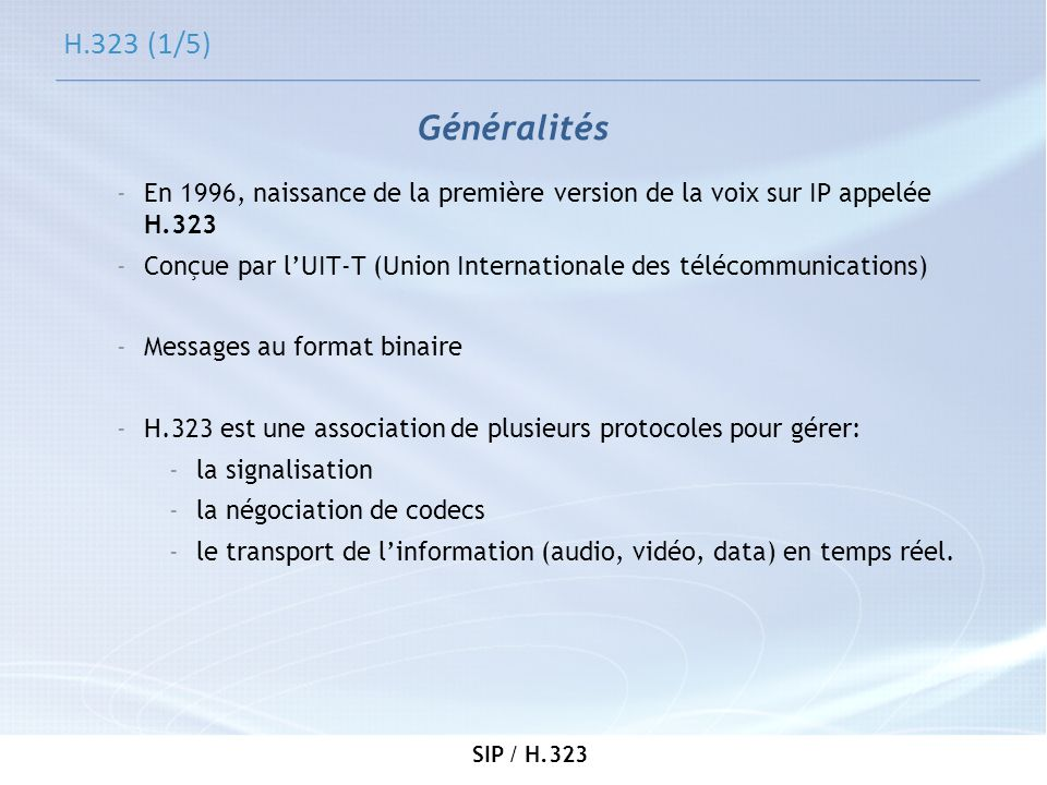 H.323 (1/5) Généralités. En 1996, naissance de la première version de la voix sur IP appelée H.323.
