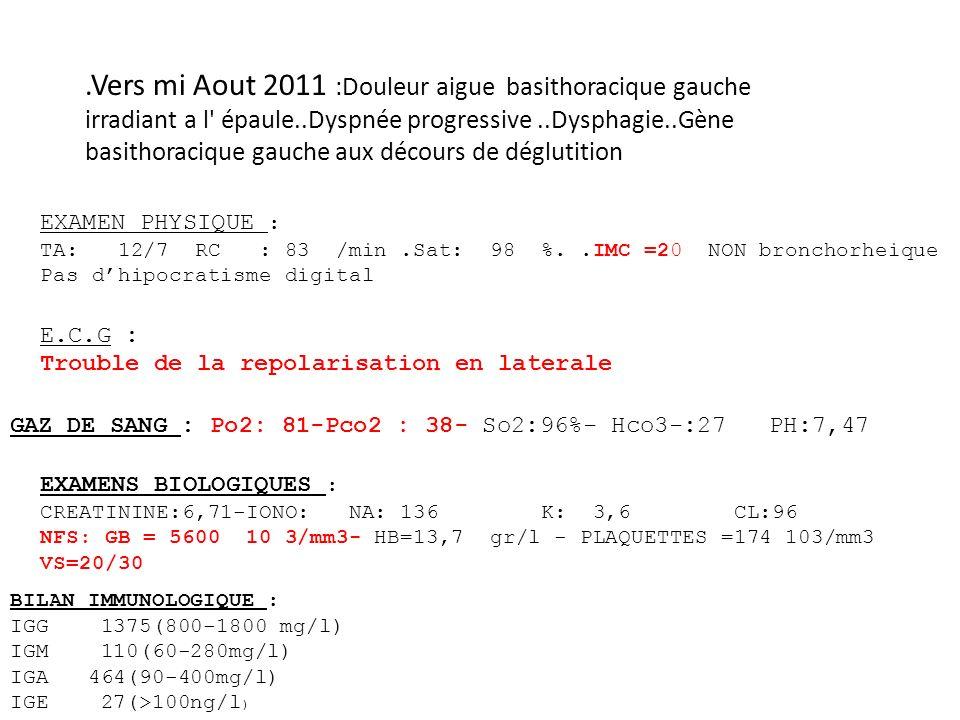 .Vers mi Aout 2011 :Douleur aigue basithoracique gauche irradiant a l épaule..Dyspnée progressive ..Dysphagie..Gène basithoracique gauche aux décours de déglutition