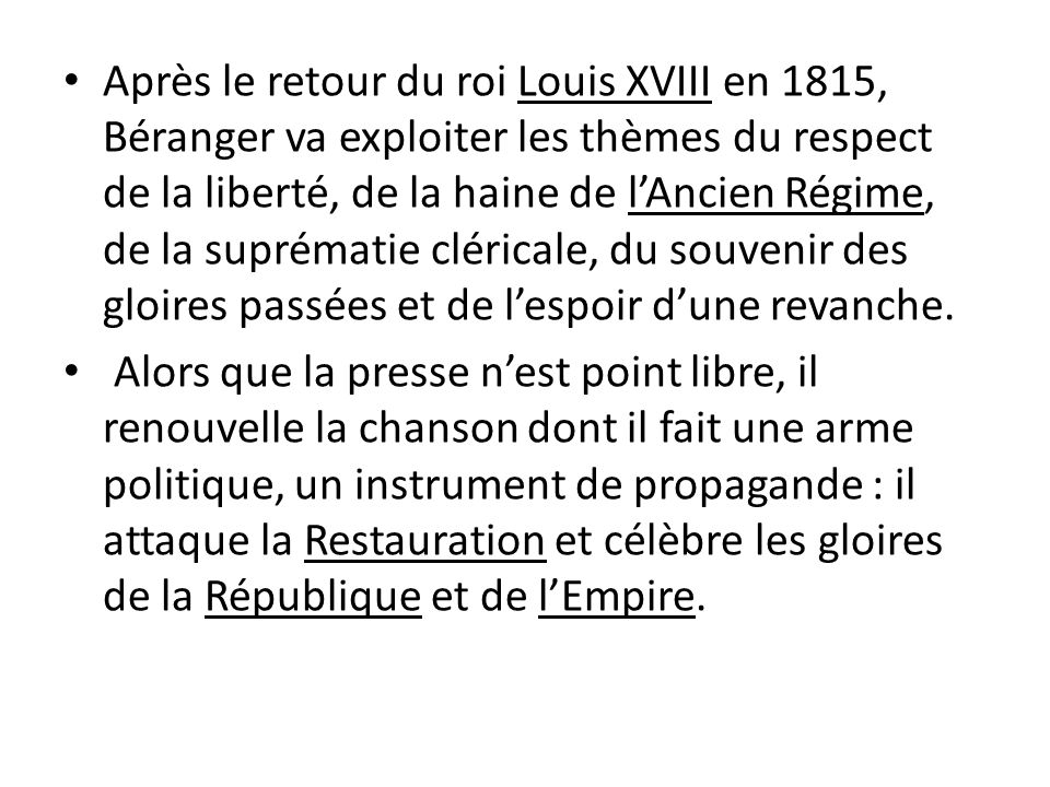 Après le retour du roi Louis XVIII en 1815, Béranger va exploiter les thèmes du respect de la liberté, de la haine de l'Ancien Régime, de la suprématie cléricale, du souvenir des gloires passées et de l'espoir d'une revanche.