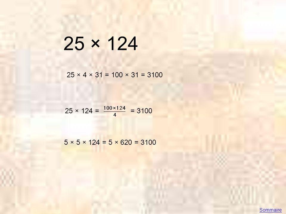 25 × 124 25 × 4 × 31 = 100 × 31 = 3100 25 × 124 = = 3100 5 × 5 × 124 = 5 × 620 = 3100 Sommaire