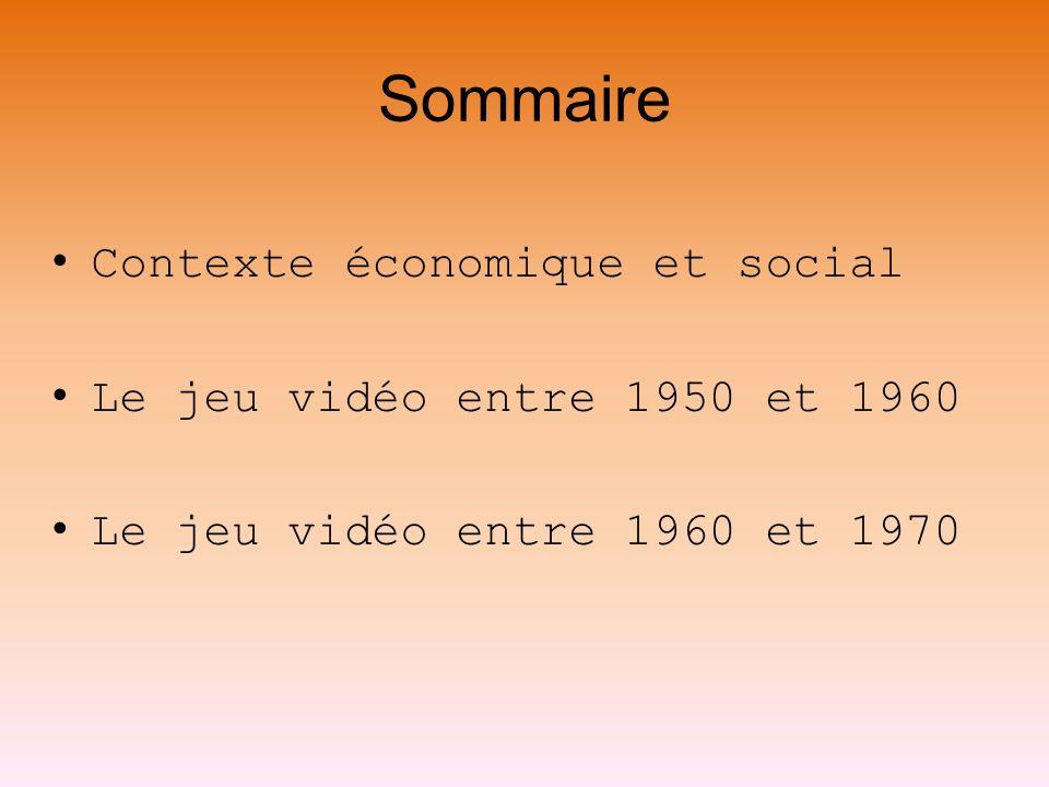 Sommaire Contexte économique et social Le jeu vidéo entre 1950 et 1960