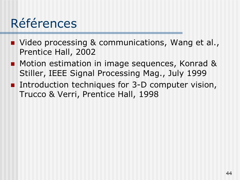 Références Video processing & communications, Wang et al., Prentice Hall, 2002.