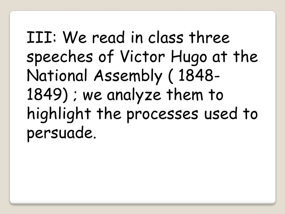 III: We read in class three speeches of Victor Hugo at the National Assembly ( 1848-1849) ; we analyze them to highlight the processes used to persuade.