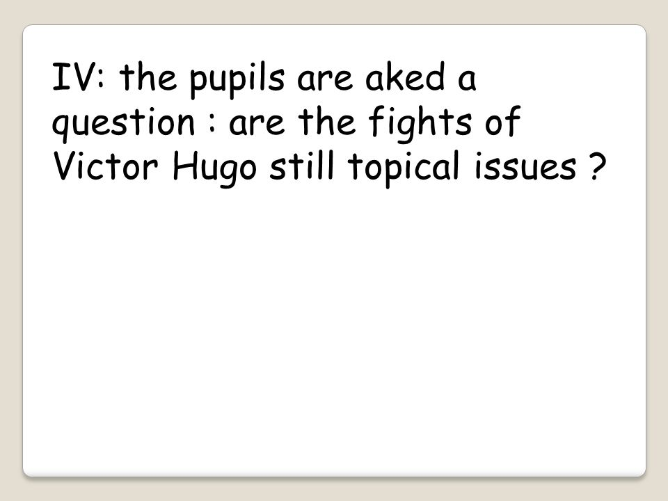 IV: the pupils are aked a question : are the fights of Victor Hugo still topical issues