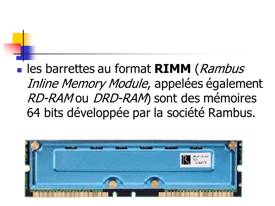 les barrettes au format RIMM (Rambus Inline Memory Module, appelées également RD-RAM ou DRD-RAM) sont des mémoires 64 bits développée par la société Rambus.