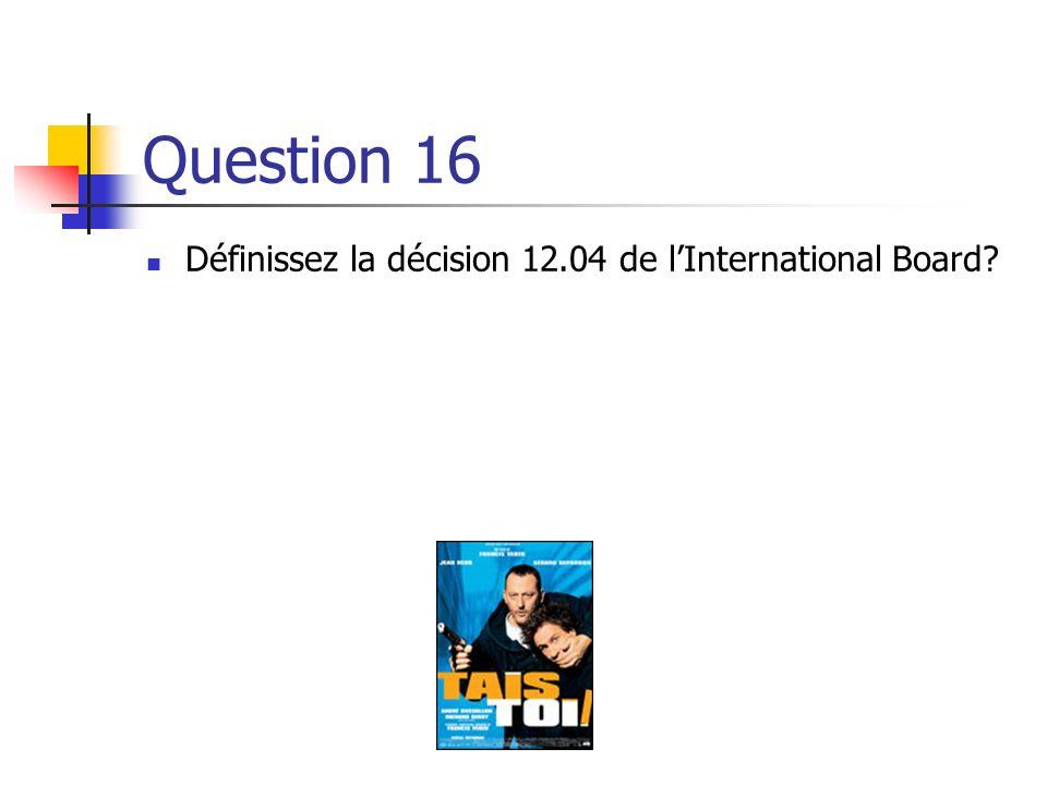 Question 16 Définissez la décision 12.04 de l'International Board