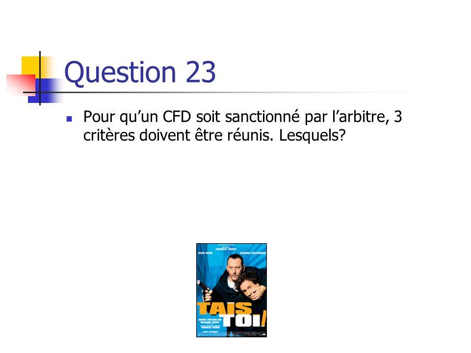 Question 23 Pour qu'un CFD soit sanctionné par l'arbitre, 3 critères doivent être réunis. Lesquels
