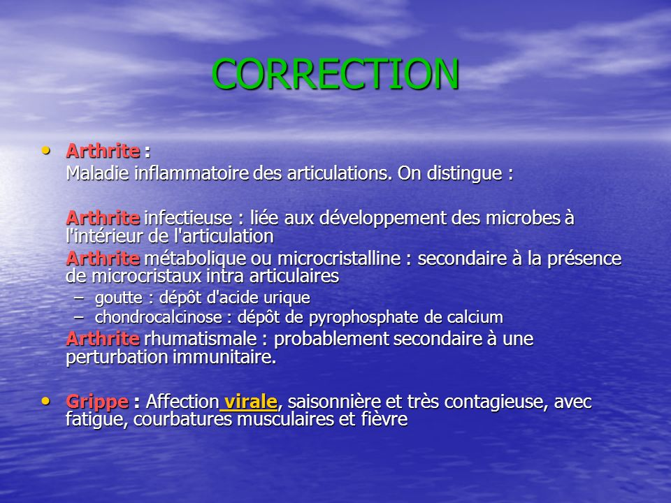 CORRECTION Arthrite : Maladie inflammatoire des articulations. On distingue :