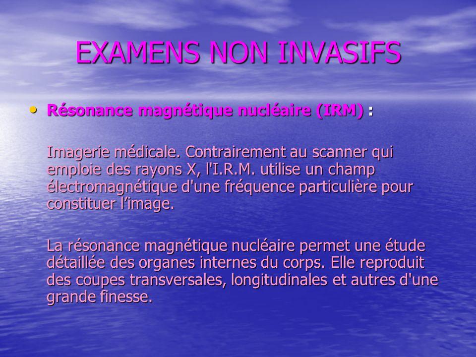 EXAMENS NON INVASIFS Résonance magnétique nucléaire (IRM) :