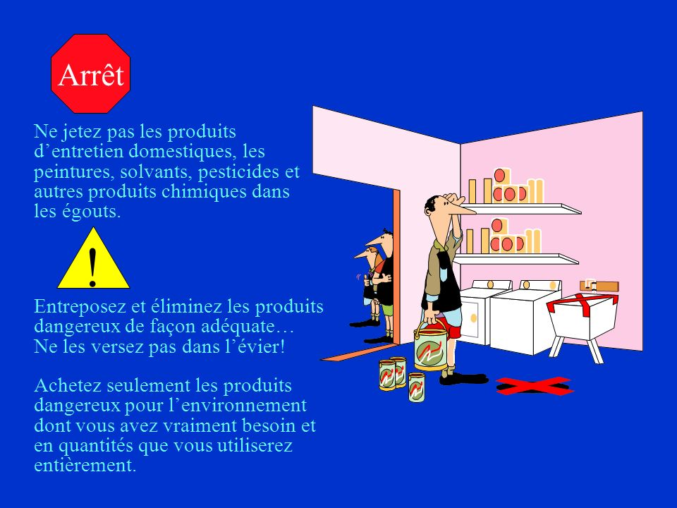 Arrêt Ne jetez pas les produits d'entretien domestiques, les peintures, solvants, pesticides et autres produits chimiques dans les égouts.