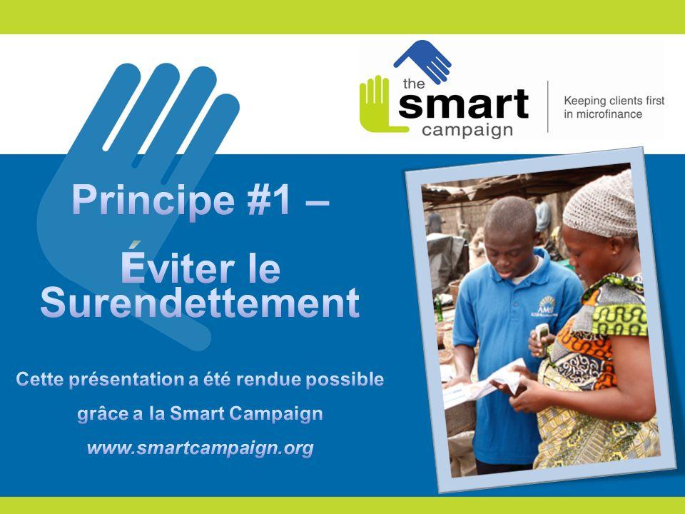 Principe #1 – Éviter le Surendettement Cette présentation a été rendue possible grâce a la Smart Campaign www.smartcampaign.org.