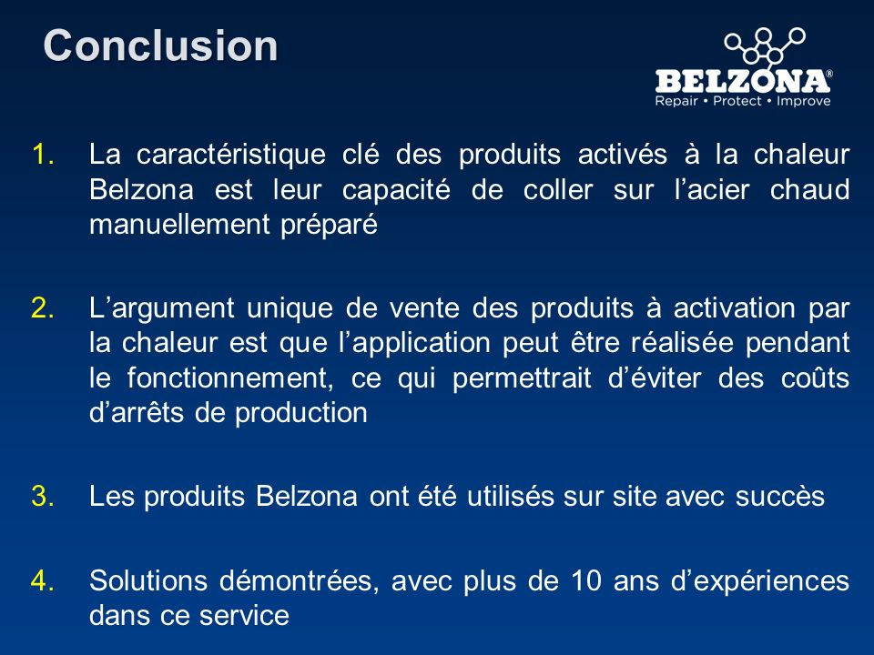 Conclusion La caractéristique clé des produits activés à la chaleur Belzona est leur capacité de coller sur l'acier chaud manuellement préparé.