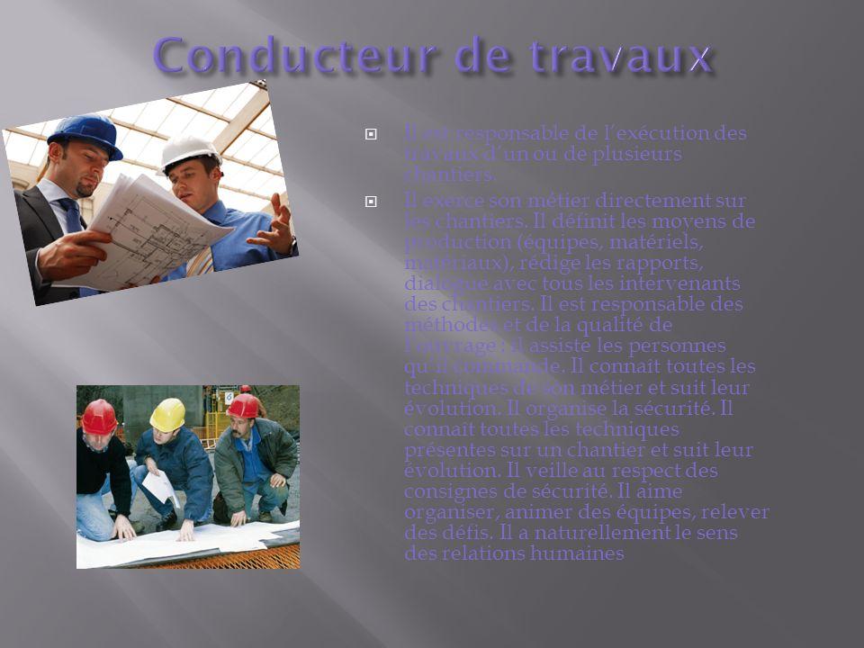 Conducteur de travaux Il est responsable de l'exécution des travaux d'un ou de plusieurs chantiers.