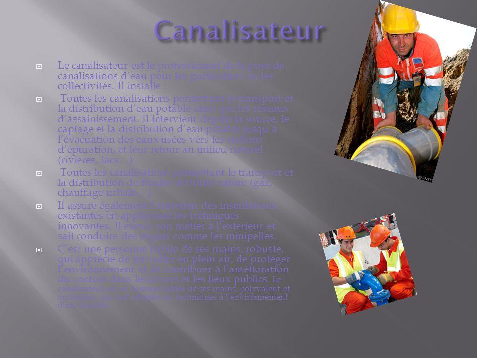 Canalisateur Le canalisateur est le professionnel de la pose de canalisations d'eau pour les particuliers ou les collectivités. Il installe :