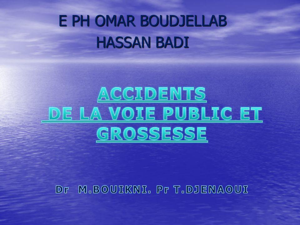 ACCIDENTS DE LA VOIE PUBLIC ET GROSSESSE Dr M.BOUIKNI. Pr T.DJENAOUI